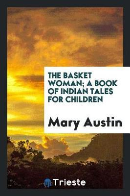The Basket Woman; A Book of Indian Tales for Children by Mary Austin
