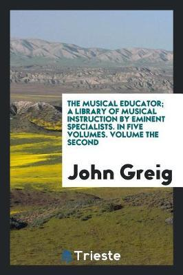 The Musical Educator; A Library of Musical Instruction by Eminent Specialists. in Five Volumes. Volume the Second by John Greig image