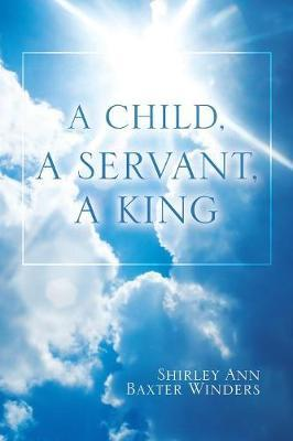 A Child, a Servant, a King by Shirley Ann Baxter Winders image