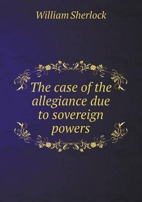 The Case of the Allegiance Due to Sovereign Powers by William Sherlock