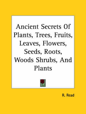 Ancient Secrets of Plants, Trees, Fruits, Leaves, Flowers, Seeds, Roots, Woods Shrubs, and Plants by R. Read