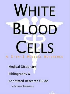 White Blood Cells - A Medical Dictionary, Bibliography, and Annotated Research Guide to Internet References by ICON Health Publications