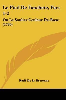 Le Pied De Fanchete, Part 1-2: Ou Le Soulier Couleur-De-Rose (1786) by Retif De La Bretonne