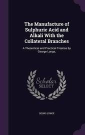 The Manufacture of Sulphuric Acid and Alkali with the Collateral Branches by Georg Lunge