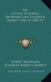 The Letters of Robert Browning and Elizabeth Barrett 1845 to 1846 V2 by Elizabeth Barrett Barrett