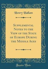 Supplemental Notes to the View of the State of Europe During the Middle Ages (Classic Reprint) by Henry Hallam image