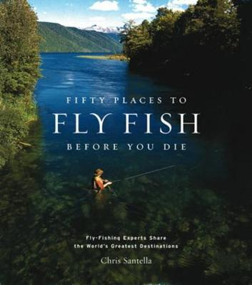 Fifty Places to Fly Fish Before You Die by Chris Santella image