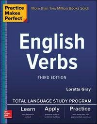 Practice Makes Perfect: English Verbs, Third Edition by Loretta S. Gray