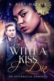 With A Kiss, I Die by K Alex Walker