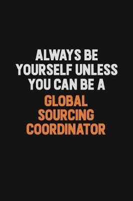 Always Be Yourself Unless You can Be A Global Sourcing Coordinator by Camila Cooper