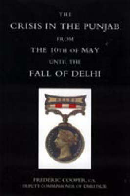 Crisis in the Punjab from the 10th of May Until the Fall of Delhi (1857) by Frederic Cooper