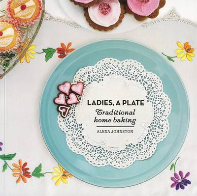 Ladies, a Plate: Traditional Home Baking by Alexa Johnston
