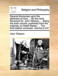 Several Discourses Upon the Attributes of God, ... by the Most Reverend Dr. John Tillotson, ... Being the Sixth Volume; Published from the Originals, by Ralph Barker, ... the Third Edition Corrected. Volume 6 of 6 by John Tillotson