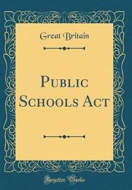 Public Schools ACT (Classic Reprint) by Great Britain
