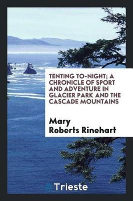 Tenting To-Night; A Chronicle of Sport and Adventure in Glacier Park and the Cascade Mountains by Mary Roberts Rinehart