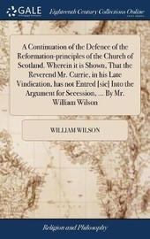 A Continuation of the Defence of the Reformation-Principles of the Church of Scotland. Wherein It Is Shown, That the Reverend Mr. Currie, in His Late Vindication, Has Not Entred [sic] Into the Argument for Secession, ... by Mr. William Wilson by William Wilson image