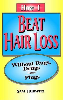 How I Beat Hair Loss without Rugs, Drugs or Plugs by Sam Hurwitz