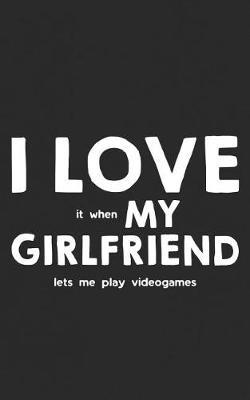 I Love It When My Girlfriend Lets Me Play Video Games by Love Girlfriend