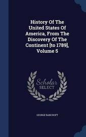History of the United States of America, from the Discovery of the Continent [To 1789], Volume 5 by George Bancroft