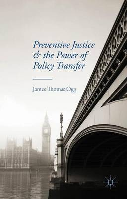 Preventive Justice and the Power of Policy Transfer by J. Ogg