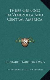 Three Gringos in Venezuela and Central America by Richard Harding Davis