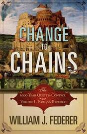 Change to Chains-The 6,000 Year Quest for Control -Volume I-Rise of the Republic by William J Federer
