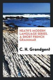 Heath's Modern Language Series. a Short French Grammar by C.H. Grandgent