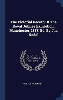 The Pictorial Record of the Royal Jubilee Exhibition, Manchester, 1887. Ed. by J.H. Nodal by Walter Tomlinson image