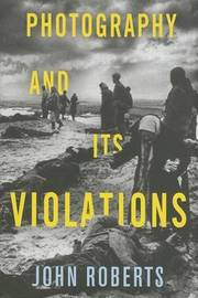 Photography and Its Violations by John Roberts