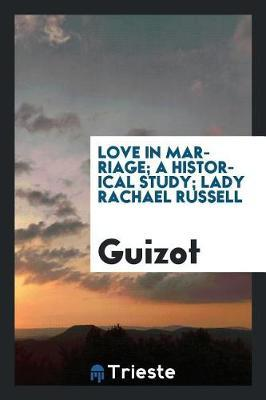 Love in Marriage; A Historical Study; Lady Rachael Russell by . Guizot