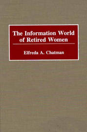 The Information World of Retired Women by Elfreda A. Chatman