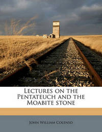 Lectures on the Pentateuch and the Moabite Stone by Bishop John William Colenso
