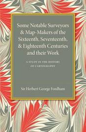 Some Notable Surveyors and Map-Makers of the Sixteenth, Seventeenth, and Eighteenth Centuries and their Work by Herbert George Fordham