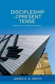 Discipleship in the Present Tense by James K.A. Smith