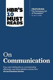 "HBR's 10 Must Reads on Communication (with featured article ""The Necessary Art of Persuasion,"" by Jay A. Conger) by Harvard Business Review"