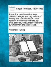 A Practical Treatise on the Laws, Customs, Usages and Regulations of the City and Port of London by Alexander Pulling