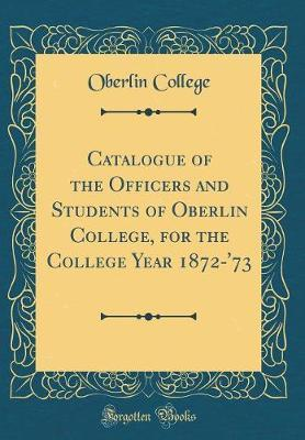 Catalogue of the Officers and Students of Oberlin College, for the College Year 1872-'73 (Classic Reprint) by Oberlin College