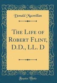 The Life of Robert Flint, D.D., LL. D (Classic Reprint) by Donald MacMillan image