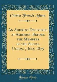 An Address Delivered at Amherst, Before the Members of the Social Union, 7 July, 1875 (Classic Reprint) by Charles Francis Adams image