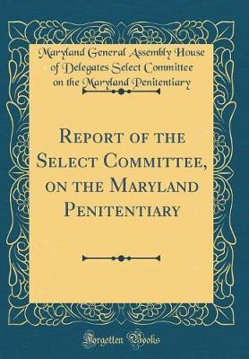 Report of the Select Committee, on the Maryland Penitentiary (Classic Reprint) by Maryland General Assembly Penitentiary image