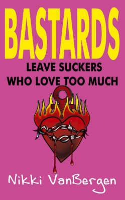 Bastards Leave Suckers Who Love Too Much by Nikki VanBergen
