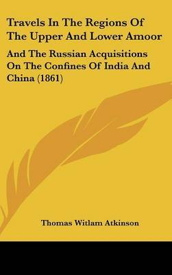 Travels in the Regions of the Upper and Lower Amoor: And the Russian Acquisitions on the Confines of India and China (1861) by Thomas Witlam Atkinson image