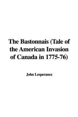 The Bastonnais (Tale of the American Invasion of Canada in 1775-76) by John Lesperance