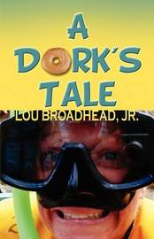 A Dork's Tale by Jr. Lou Broadhead