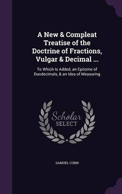 A New & Compleat Treatise of the Doctrine of Fractions, Vulgar & Decimal ... by Samuel Cunn image
