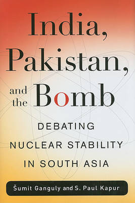 India, Pakistan, and the Bomb by Sumit Ganguly