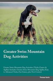 Greater Swiss Mountain Dog Activities Greater Swiss Mountain Dog Activities (Tricks, Games & Agility) Includes by Thomas Harris