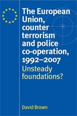 The European Union, Counter Terrorism and Police Co-Operation, 1991-2007 by David Brown