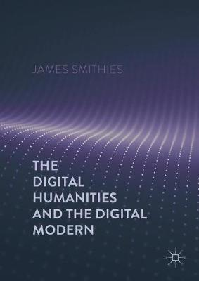 The Digital Humanities and the Digital Modern by James Smithies image