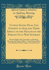 United States Dual-Use Exports to Iraq and Their Impact on the Health of the Persian Gulf War Veterans by United States Committee on Bank Affairs image